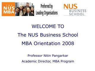 WELCOME TO  The NUS Business School  MBA Orientation 2008  Professor Nitin Pangarkar
