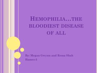 Hemophilia…the bloodiest disease of all