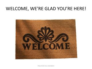 WELCOME, WE�RE GLAD YOU�RE HERE!