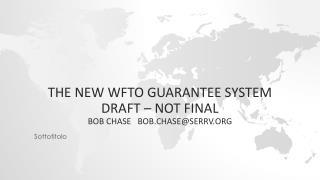 The new WFTO Guarantee System  Draft – Not Final Bob Chase   bob.chase@serrv