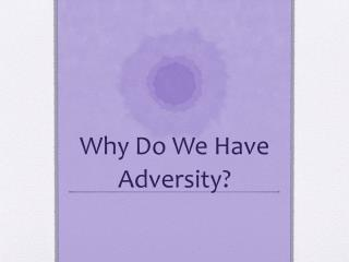 Why Do  W e  H ave Adversity?