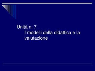 Unità n. 7 I modelli della didattica e la valutazione