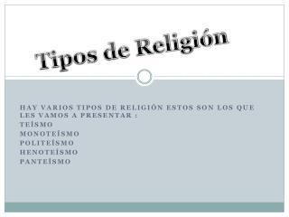 Hay varios tipos de religión estos son los que les vamos a presentar : Teísmo Monoteísmo