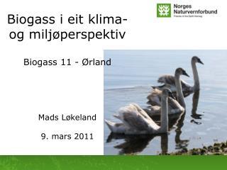 Biogass  i eit klima- og miljøperspektiv Biogass  11 - Ørland Mads  Løkeland 9. mars 2011