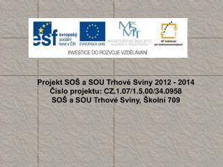 Projekt SOŠ a SOU Trhové Sviny 2012 - 2014 Číslo projektu :  CZ.1.07/1.5.00/34.0958