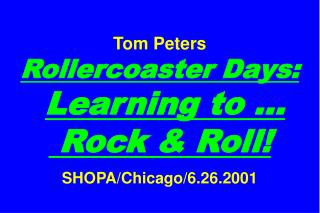 Tom Peters Rollercoaster Days: Learning to …  Rock & Roll! SHOPA/Chicago/6.26.2001