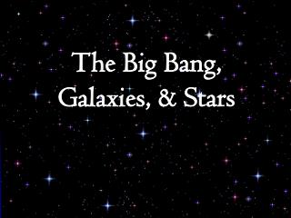 The Big Bang, Galaxies, & Stars