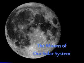 The Moons of  Our Solar System
