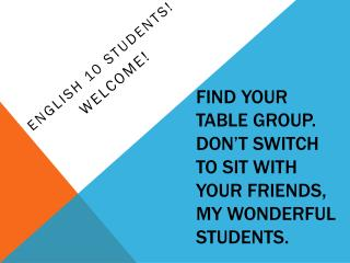 Find your table group. Don't Switch to sit with your friends, my wonderful students.