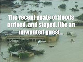 The recent spate of floods arrived, and stayed, like an unwanted guest…