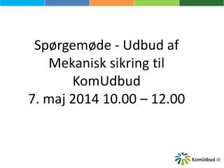 Spørgemøde - Udbud af Mekanisk sikring til KomUdbud 7. maj 2014 10.00 – 12.00