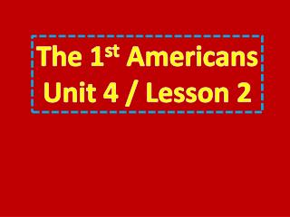 The 1 st  Americans Unit 4 / Lesson 2