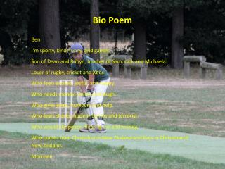 Bio Poem Ben  I'm sporty, kind, funny, and gamer.