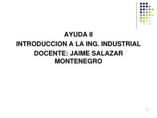 AYUDA II  INTRODUCCION A LA ING. INDUSTRIAL  DOCENTE: JAIME SALAZAR MONTENEGRO