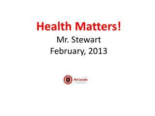 Health Matters! Mr. Stewart February, 2013