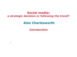 Social media:  a strategic decision or following the trend? Alan Charlesworth Introduction