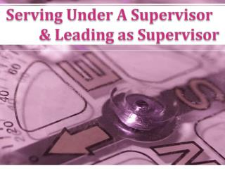 Serving Under A Supervisor & Leading as Supervisor