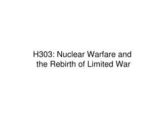 H303: Nuclear Warfare and  the Rebirth of Limited War