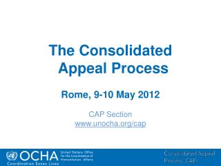 The Consolidated Appeal Process Rome, 9-10 May 2012 CAP Section unocha/cap