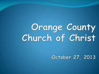 Orange County Church of Christ October 27,  2013