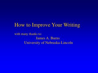 How to Improve Your Writing with many thanks to: 		  James A. Burns