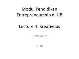 Modul Pendidikan Entrepreneurship di UB Lecture 4: Kreativitas