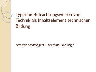 Typische Betrachtungsweisen von Technik als Inhaltselement technischer Bildung