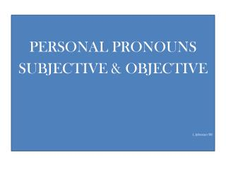 PERSONAL PRONOUNS SUBJECTIVE & OBJECTIVE L. Johnston '08