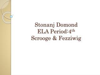 Stonanj Domond ELA Period:4 th Scrooge & Fezziwig