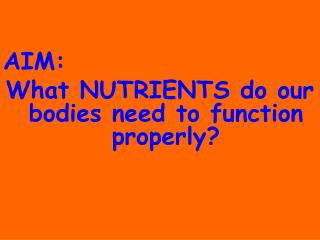 AIM:		 What NUTRIENTS do our bodies need to function properly?