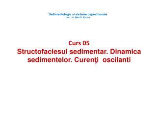 Curs  05 Structofaciesul sedimentar .  Dinamica sedimentelor .  Curen?i oscilanti