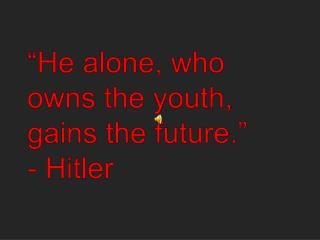 """ He alone, who owns the youth, gains the future ."" - Hitler"