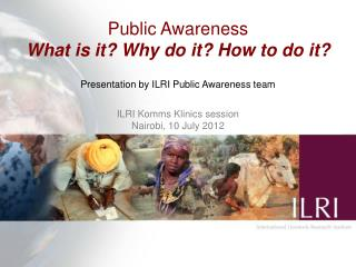 Public Awareness What is it? Why do it? How to do it?  Presentation by ILRI Public Awareness team