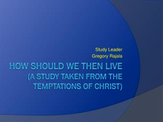 HOW SHOULD WE THEN LIVE  (A STUDY TAKEN FROM The temptations of CHRIST)