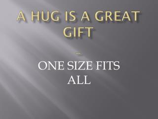 A HUG IS A GREAT GIFT _