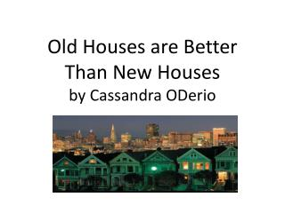 Old Houses are Better  T han  N ew Houses by Cassandra ODerio