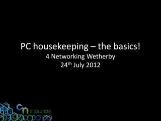 PC housekeeping – the basics! 4 Networking Wetherby 24 th  July 2012
