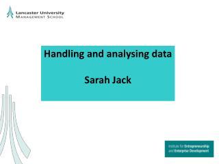Handling and analysing data Sarah Jack