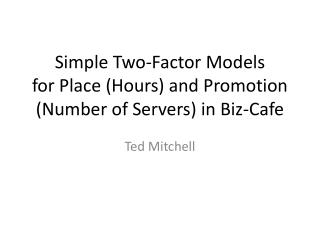 Simple Two-Factor  Models for Place (Hours)  and Promotion (Number of Servers) in  Biz-Cafe