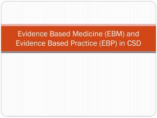Evidence Based Medicine (EBM) and Evidence Based Practice (EBP) in CSD