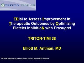 TRITON-TIMI 38 Elliott M. Antman, MD