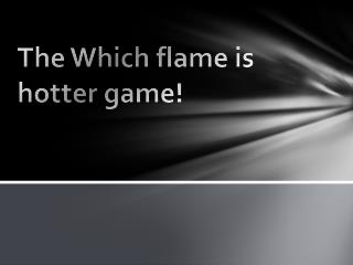 The Which flame is hotter game!