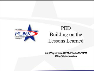 PED  Building on the  Lessons Learned Liz Wagstrom, DVM, MS, DACVPM Chief Veterinarian