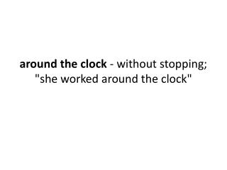 "around  the clock  - without stopping; ""she worked around the clock"""