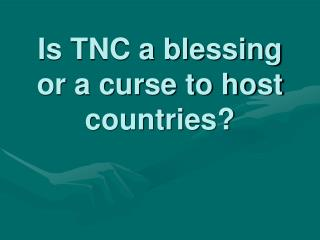 Is TNC a blessing or a curse to host countries?