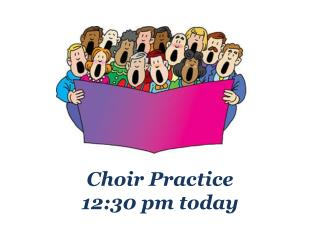 Choir Practice                                                            12:30 pm today