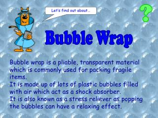 Bubble wrap is a pliable, transparent material which is commonly used for packing fragile items.