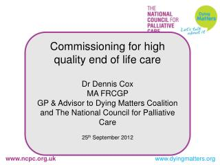 Commissioning for high quality end of life care Dr Dennis Cox MA FRCGP