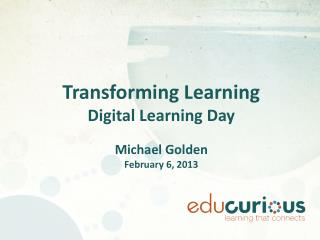 Transforming Learning Digital Learning Day Michael Golden February 6, 2013