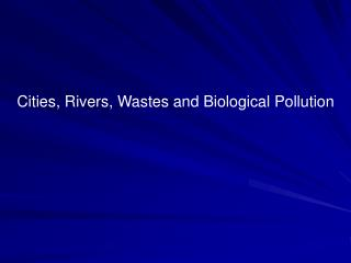 Cities, Rivers, Wastes and Biological Pollution